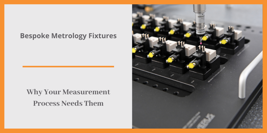Bespoke Metrology Fixtures - Why Your Measurement Process Needs Them